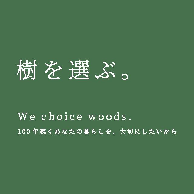 樹を選ぶ。 - We choice woods. 100年続くあなたの暮らしを、大切にしたいから