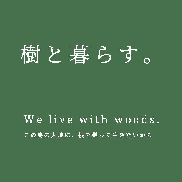 樹と暮らす。 - We live with woods. この島の大地に、根を張って生きたいから